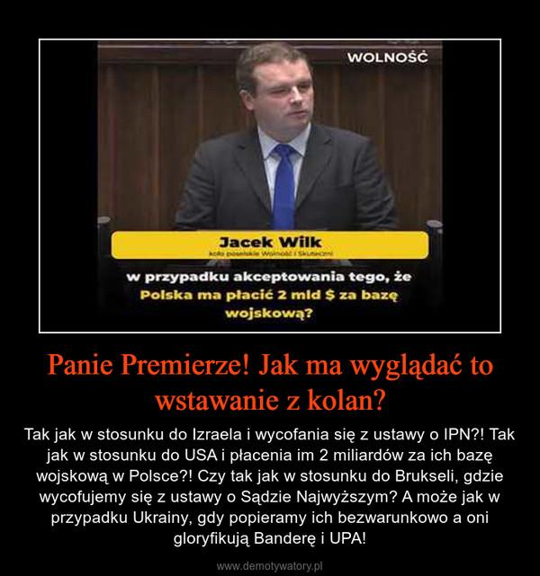 Panie Premierze! Jak ma wyglądać to wstawanie z kolan? – Tak jak w stosunku do Izraela i wycofania się z ustawy o IPN?! Tak jak w stosunku do USA i płacenia im 2 miliardów za ich bazę wojskową w Polsce?! Czy tak jak w stosunku do Brukseli, gdzie wycofujemy się z ustawy o Sądzie Najwyższym? A może jak w przypadku Ukrainy, gdy popieramy ich bezwarunkowo a oni gloryfikują Banderę i UPA!