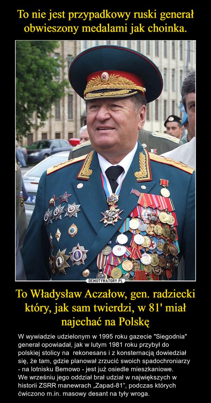 """To Władysław Aczałow, gen. radziecki który, jak sam twierdzi, w 81' miał najechać na Polskę – W wywiadzie udzielonym w 1995 roku gazecie """"Siegodnia"""" generał opowiadał, jak w lutym 1981 roku przybył do polskiej stolicy na  rekonesans i z konsternacją dowiedział się, że tam, gdzie planował zrzucić swoich spadochroniarzy - na lotnisku Bemowo - jest już osiedle mieszkaniowe.We wrześniu jego oddział brał udział w największych w historii ZSRR manewrach """"Zapad-81"""", podczas których ćwiczono m.in. masowy desant na tyły wroga."""