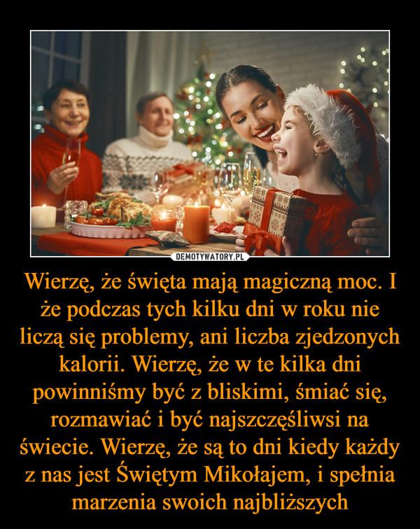 Wierzę, że święta mają magiczną moc. I że podczas tych kilku dni w roku nie liczą się problemy, ani liczba zjedzonych kalorii. Wierzę, że w te kilka dni powinniśmy być z bliskimi, śmiać się, rozmawiać i być najszczęśliwsi na świecie. Wierzę, że są to dni kiedy każdy z nas jest Świętym Mikołajem, i spełnia marzenia swoich najbliższych –