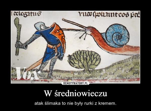 W średniowieczu – atak ślimaka to nie były rurki z kremem.