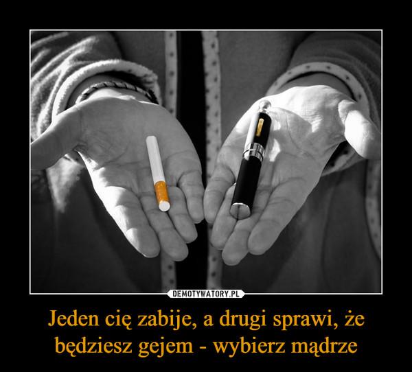 Jeden cię zabije, a drugi sprawi, że będziesz gejem - wybierz mądrze –
