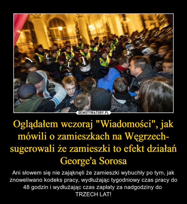 """Oglądałem wczoraj """"Wiadomości"""", jak mówili o zamieszkach na Węgrzech- sugerowali że zamieszki to efekt działań George'a Sorosa – Ani słowem się nie zająknęli że zamieszki wybuchły po tym, jak znoweliwano kodeks pracy, wydłużając tygodniowy czas pracy do 48 godzin i wydłużając czas zapłaty za nadgodziny do TRZECH LAT!"""