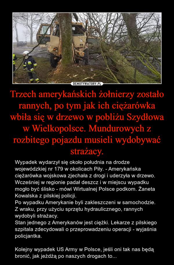 Trzech amerykańskich żołnierzy zostało rannych, po tym jak ich ciężarówka wbiła się w drzewo w pobliżu Szydłowa w Wielkopolsce. Mundurowych z rozbitego pojazdu musieli wydobywać strażacy. – Wypadek wydarzył się około południa na drodze wojewódzkiej nr 179 w okolicach Piły. - Amerykańska ciężarówka wojskowa zjechała z drogi i uderzyła w drzewo. Wcześniej w regionie padał deszcz i w miejscu wypadku mogło być ślisko - mówi Wirtualnej Polsce podkom. Żaneta Kowalska z pilskiej policji.Po wypadku Amerykanie byli zakleszczeni w samochodzie. Z wraku, przy użyciu sprzętu hydraulicznego, rannych wydobyli strażacy.Stan jednego z Amerykanów jest ciężki. Lekarze z pilskiego szpitala zdecydowali o przeprowadzeniu operacji - wyjaśnia policjantka.Kolejny wypadek US Army w Polsce, jeśli oni tak nas będą bronić, jak jeżdżą po naszych drogach to...