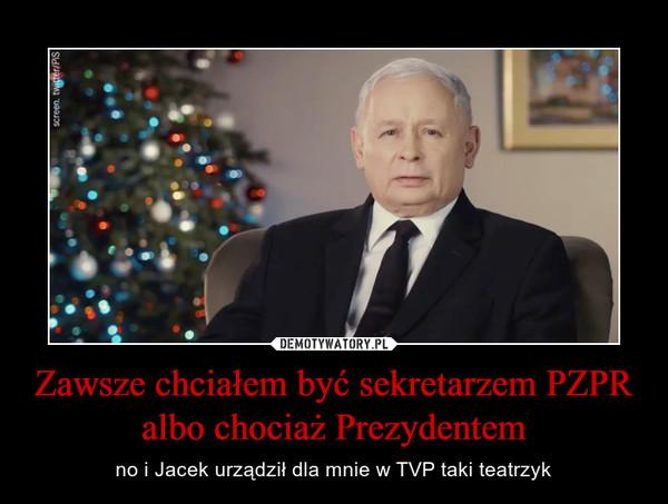 Zawsze chciałem być sekretarzem PZPR albo chociaż Prezydentem – no i Jacek urządził dla mnie w TVP taki teatrzyk