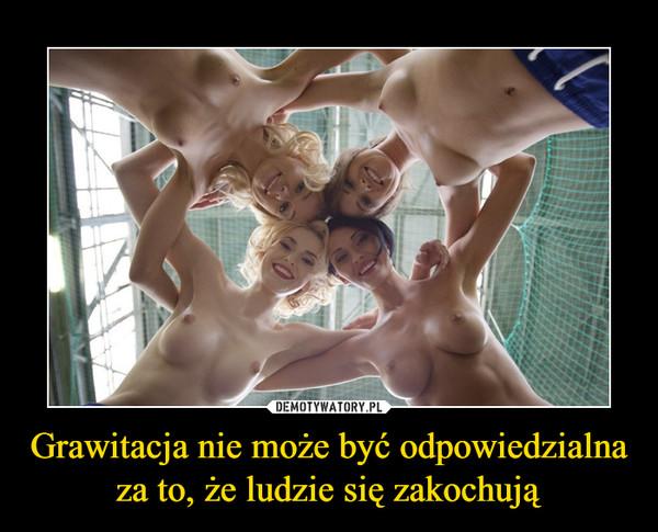 Grawitacja nie może być odpowiedzialna za to, że ludzie się zakochują –