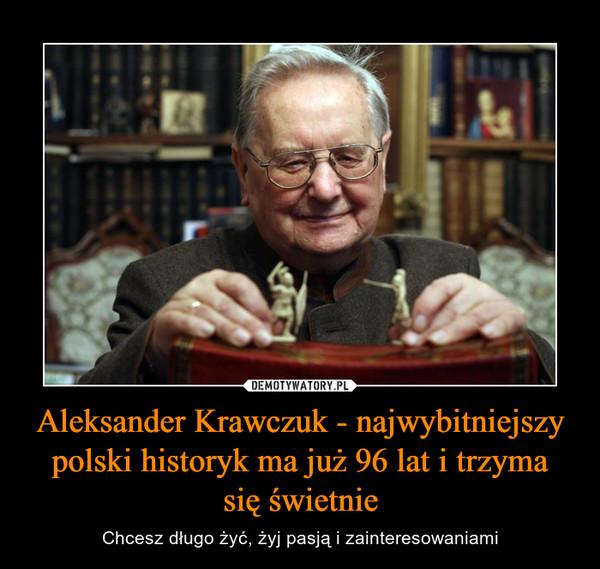 Aleksander Krawczuk - najwybitniejszy polski historyk ma już 96 lat i trzymasię świetnie – Chcesz długo żyć, żyj pasją i zainteresowaniami