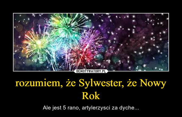 rozumiem, że Sylwester, że Nowy Rok – Ale jest 5 rano, artylerzysci za dyche...