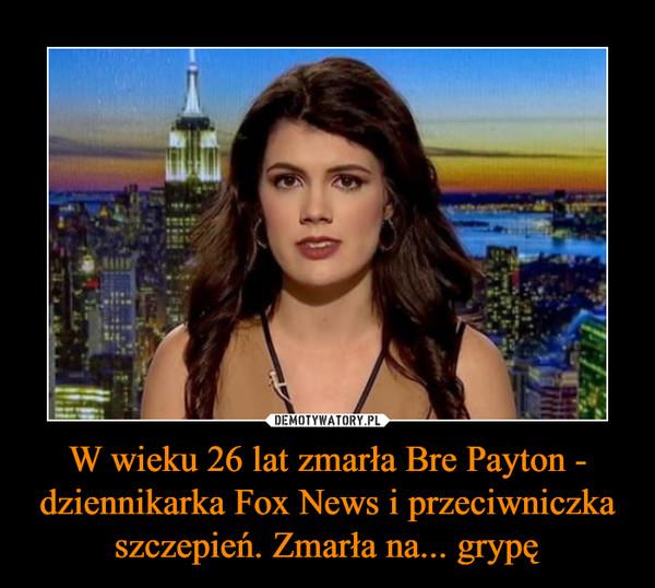 W wieku 26 lat zmarła Bre Payton - dziennikarka Fox News i przeciwniczka szczepień. Zmarła na... grypę –