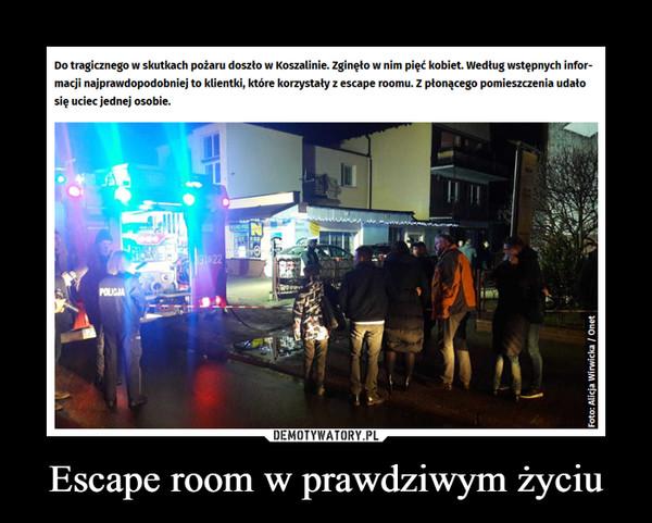Escape room w prawdziwym życiu –  Do tragicznego w skutkach pożaru doszło w Koszalinie. zginęło w nim pięć kobiet. Według wstępnych infor- macji najprawdopodobniej to klientki, które korzystały z escape roomu. Z płonącego pomiesnłenia udało się uciec jednej osobie.