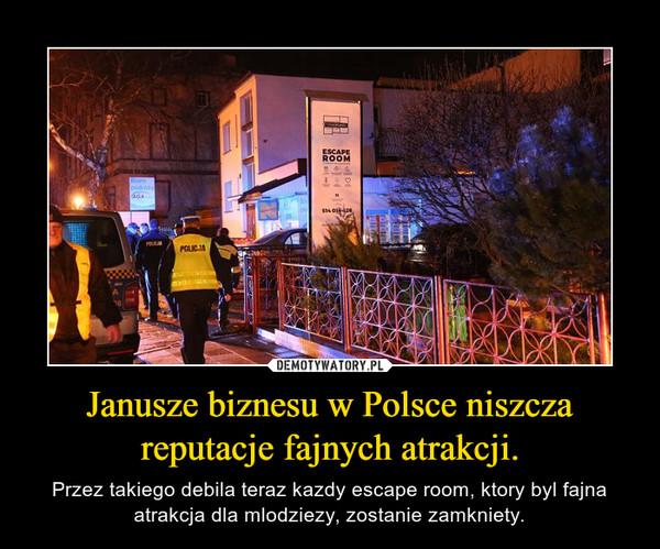 Janusze biznesu w Polsce niszcza reputacje fajnych atrakcji. – Przez takiego debila teraz kazdy escape room, ktory byl fajna atrakcja dla mlodziezy, zostanie zamkniety.