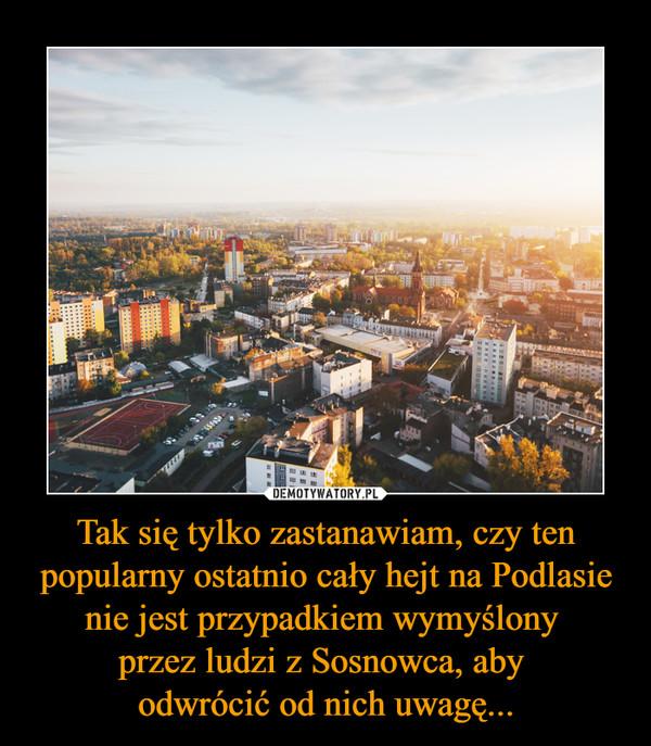 Tak się tylko zastanawiam, czy ten popularny ostatnio cały hejt na Podlasie nie jest przypadkiem wymyślony przez ludzi z Sosnowca, aby odwrócić od nich uwagę... –