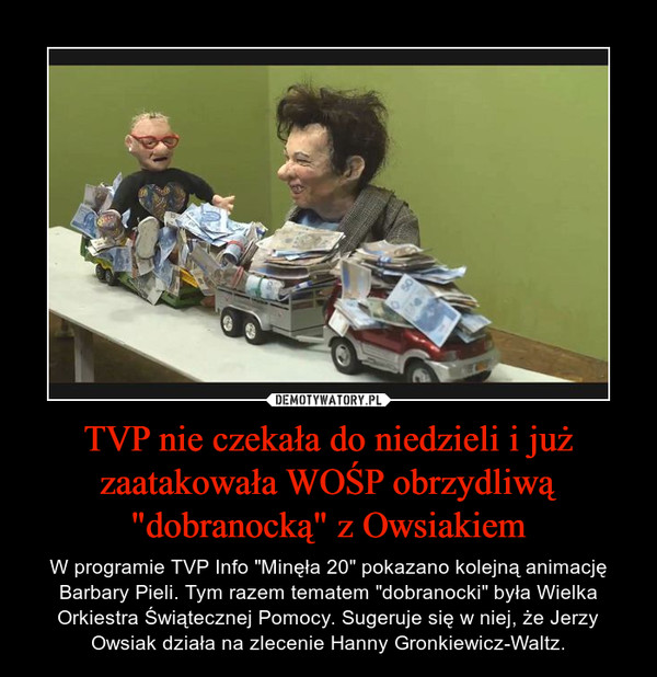 """TVP nie czekała do niedzieli i już zaatakowała WOŚP obrzydliwą """"dobranocką"""" z Owsiakiem – W programie TVP Info """"Minęła 20"""" pokazano kolejną animację Barbary Pieli. Tym razem tematem """"dobranocki"""" była Wielka Orkiestra Świątecznej Pomocy. Sugeruje się w niej, że Jerzy Owsiak działa na zlecenie Hanny Gronkiewicz-Waltz."""