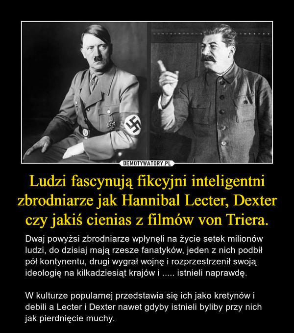 Ludzi fascynują fikcyjni inteligentni zbrodniarze jak Hannibal Lecter, Dexter czy jakiś cienias z filmów von Triera. – Dwaj powyżsi zbrodniarze wpłynęli na życie setek milionów ludzi, do dzisiaj mają rzesze fanatyków, jeden z nich podbił pół kontynentu, drugi wygrał wojnę i rozprzestrzenił swoją ideologię na kilkadziesiąt krajów i ..... istnieli naprawdę.W kulturze popularnej przedstawia się ich jako kretynów i debili a Lecter i Dexter nawet gdyby istnieli byliby przy nich jak pierdnięcie muchy.