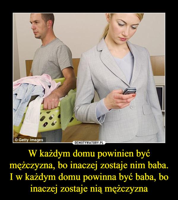 W każdym domu powinien być mężczyzna, bo inaczej zostaje nim baba.I w każdym domu powinna być baba, bo inaczej zostaje nią mężczyzna –