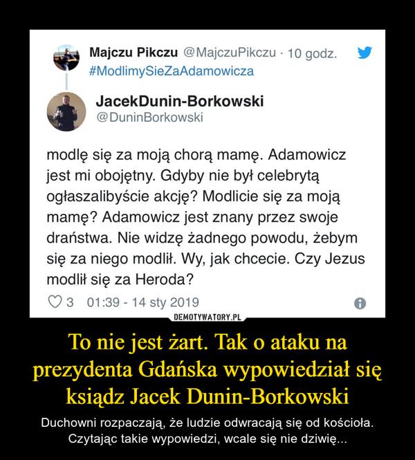 To nie jest żart. Tak o ataku na prezydenta Gdańska wypowiedział się ksiądz Jacek Dunin-Borkowski – Duchowni rozpaczają, że ludzie odwracają się od kościoła. Czytając takie wypowiedzi, wcale się nie dziwię... Majczu Pikczu @MajczuPikczu • 10 godz. #ModlimySieZaAdamowicza JacekDunin-Borkowski @DuninBorkowski modlę się za moją chorą mamę. Adamowicz jest mi obojętny. Gdyby nie był celebrytą ogłaszalibyście akcję? Modlicie się za moją mamę? Adamowicz jest znany przez swoje draństwa. Nie widzę żadnego powodu, żebym się za niego modlił. Wy, jak chcecie. Czy Jezus modlił się za Heroda? 3 01:39 - 14 sty 2019