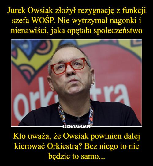 Jurek Owsiak złożył rezygnację z funkcji szefa WOŚP. Nie wytrzymał nagonki i nienawiści, jaka opętała społeczeństwo Kto uważa, że Owsiak powinien dalej kierować Orkiestrą? Bez niego to nie będzie to samo...