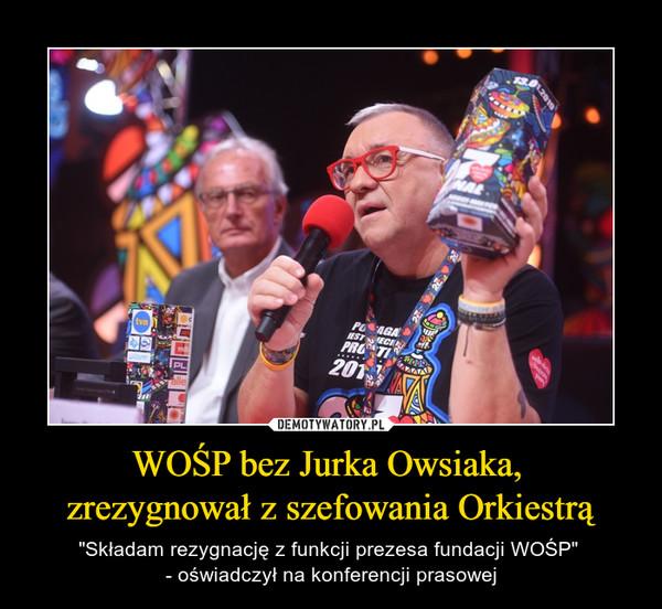 """WOŚP bez Jurka Owsiaka, zrezygnował z szefowania Orkiestrą – """"Składam rezygnację z funkcji prezesa fundacji WOŚP"""" - oświadczył na konferencji prasowej"""