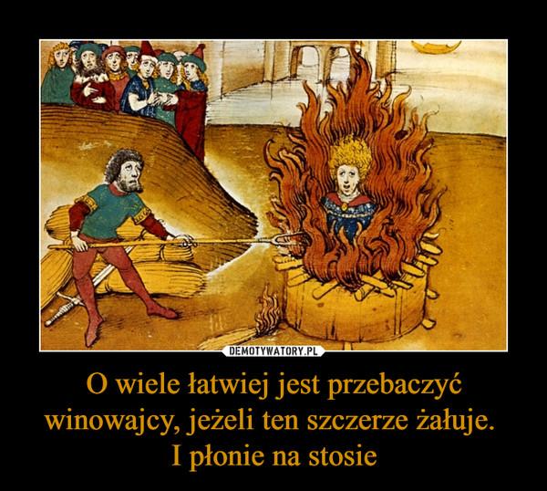O wiele łatwiej jest przebaczyć winowajcy, jeżeli ten szczerze żałuje. I płonie na stosie –