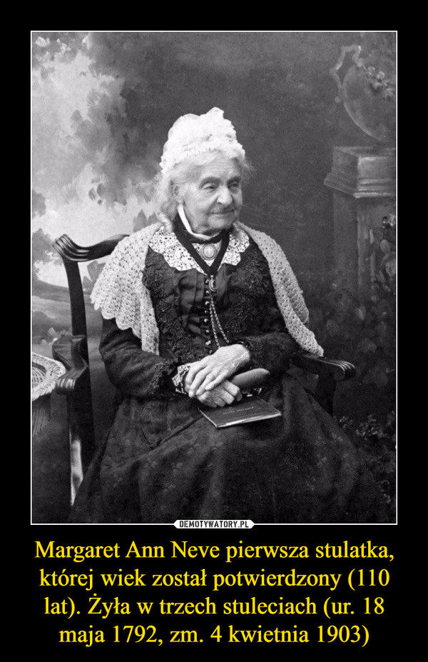 Margaret Ann Neve pierwsza stulatka, której wiek został potwierdzony (110 lat). Żyła w trzech stuleciach (ur. 18 maja 1792, zm. 4 kwietnia 1903) –