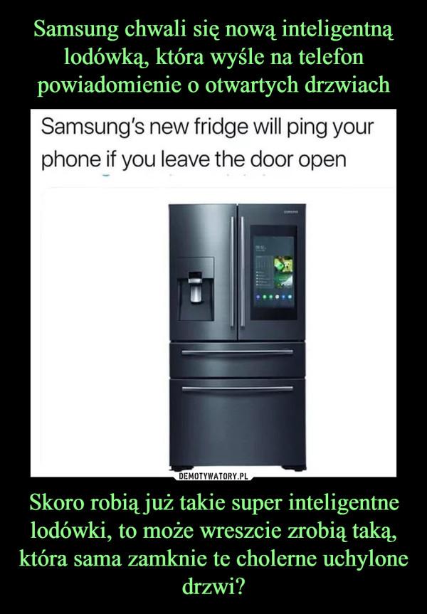 Skoro robią już takie super inteligentne lodówki, to może wreszcie zrobią taką, która sama zamknie te cholerne uchylone drzwi? –