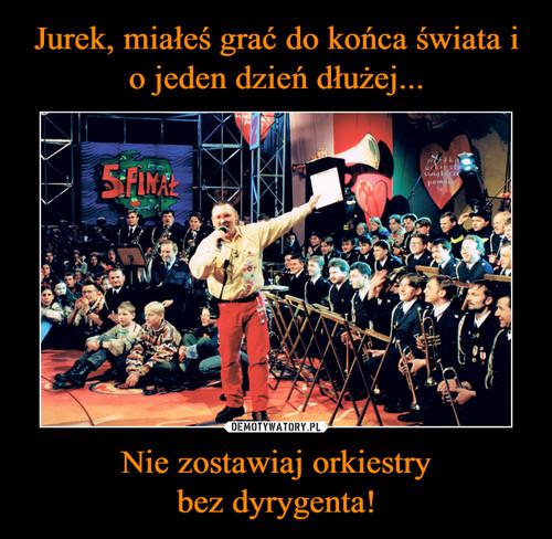 Jurek, miałeś grać do końca świata i o jeden dzień dłużej... Nie zostawiaj orkiestry bez dyrygenta!