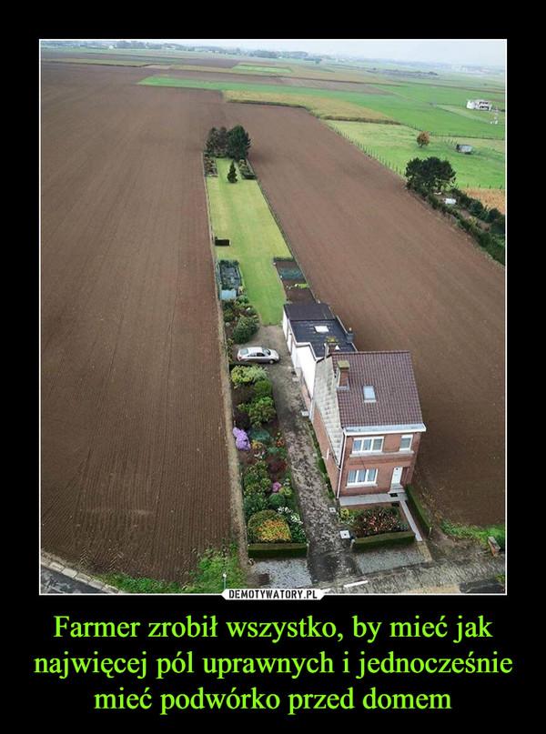 Farmer zrobił wszystko, by mieć jak najwięcej pól uprawnych i jednocześnie mieć podwórko przed domem –
