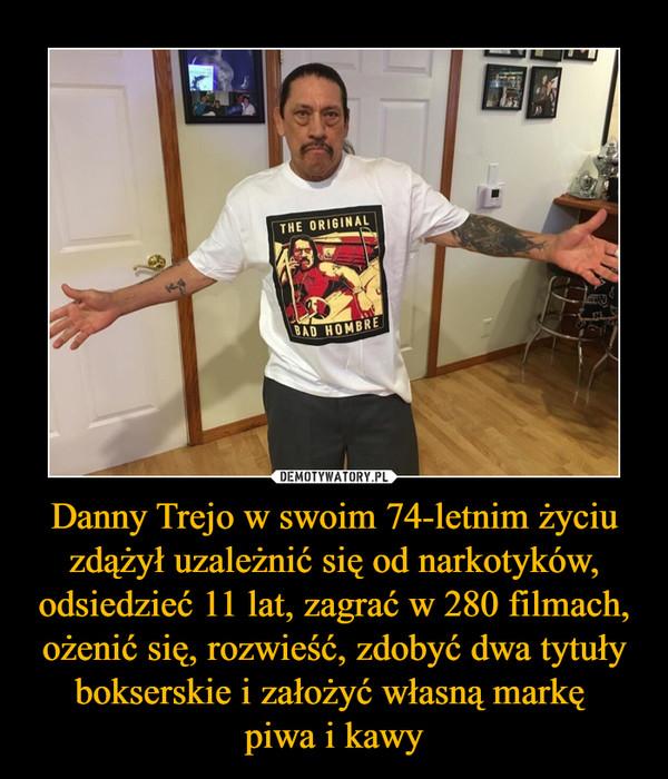 Danny Trejo w swoim 74-letnim życiu zdążył uzależnić się od narkotyków, odsiedzieć 11 lat, zagrać w 280 filmach, ożenić się, rozwieść, zdobyć dwa tytuły bokserskie i założyć własną markę piwa i kawy –