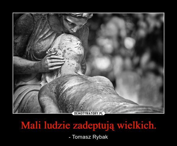 Mali ludzie zadeptują wielkich. – - Tomasz Rybak