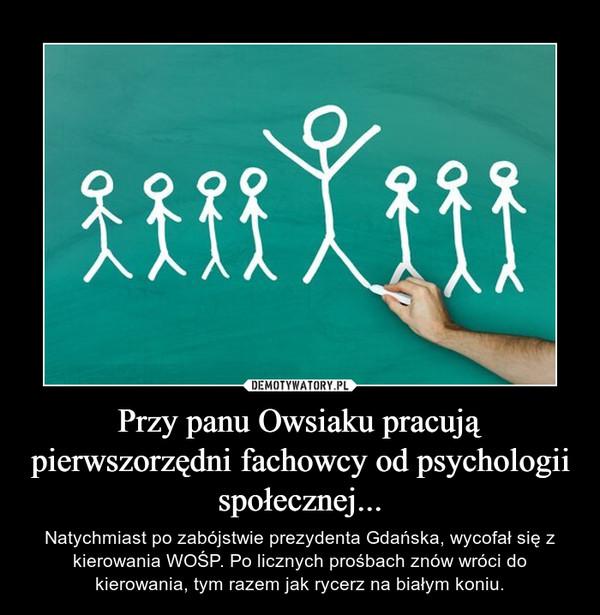 Przy panu Owsiaku pracują pierwszorzędni fachowcy od psychologii społecznej... – Natychmiast po zabójstwie prezydenta Gdańska, wycofał się z kierowania WOŚP. Po licznych prośbach znów wróci do kierowania, tym razem jak rycerz na białym koniu.