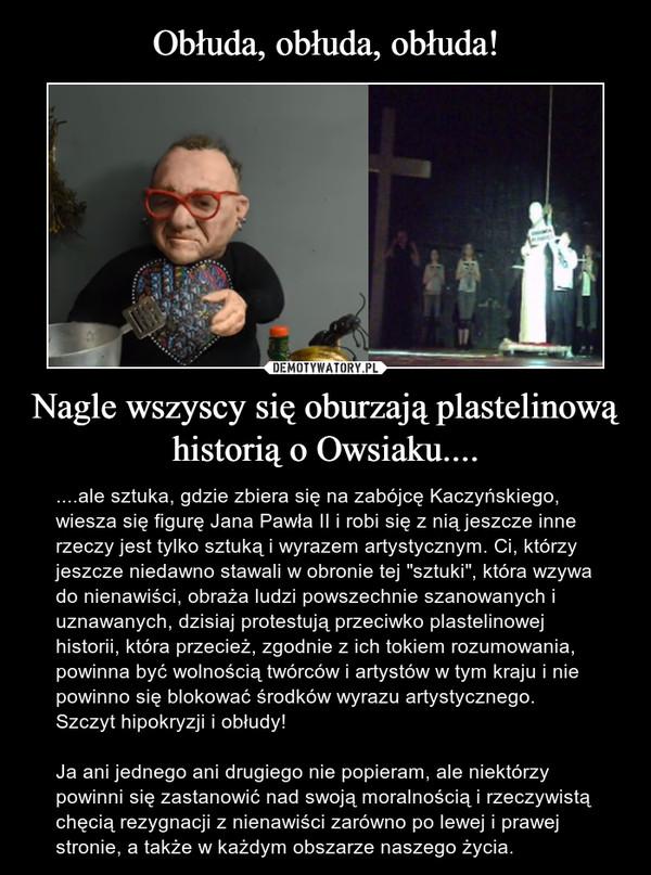 """Nagle wszyscy się oburzają plastelinową historią o Owsiaku.... – ....ale sztuka, gdzie zbiera się na zabójcę Kaczyńskiego, wiesza się figurę Jana Pawła II i robi się z nią jeszcze inne rzeczy jest tylko sztuką i wyrazem artystycznym. Ci, którzy jeszcze niedawno stawali w obronie tej """"sztuki"""", która wzywa do nienawiści, obraża ludzi powszechnie szanowanych i uznawanych, dzisiaj protestują przeciwko plastelinowej historii, która przecież, zgodnie z ich tokiem rozumowania, powinna być wolnością twórców i artystów w tym kraju i nie powinno się blokować środków wyrazu artystycznego. Szczyt hipokryzji i obłudy!Ja ani jednego ani drugiego nie popieram, ale niektórzy powinni się zastanowić nad swoją moralnością i rzeczywistą chęcią rezygnacji z nienawiści zarówno po lewej i prawej stronie, a także w każdym obszarze naszego życia."""
