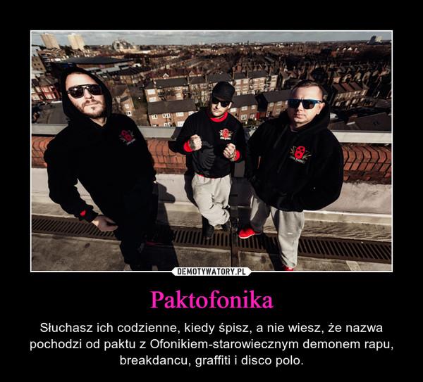 Paktofonika – Słuchasz ich codzienne, kiedy śpisz, a nie wiesz, że nazwa pochodzi od paktu z Ofonikiem-starowiecznym demonem rapu, breakdancu, graffiti i disco polo.