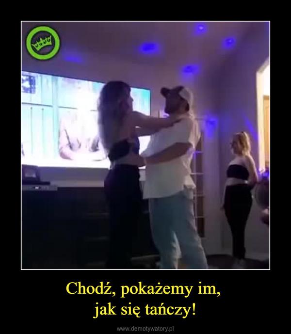 Chodź, pokażemy im, jak się tańczy! –