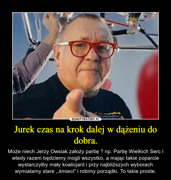 """Jurek czas na krok dalej w dążeniu do dobra. – Może niech Jerzy Owsiak założy partię ? np. Partię Wielkich Serc i wtedy razem będziemy mogli wszystko, a mając takie poparcie wystarczyłby mały koalicjant i przy najbliższych wyborach wymiatamy stare ,,śmieci"""" i robimy porządki. To takie proste."""