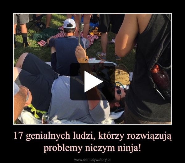 17 genialnych ludzi, którzy rozwiązują problemy niczym ninja! –