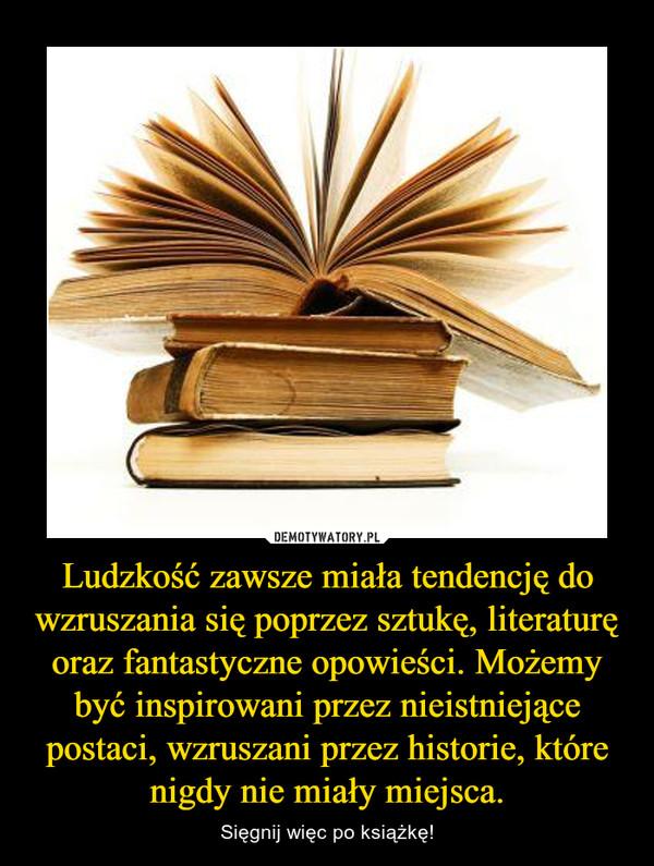 Ludzkość zawsze miała tendencję do wzruszania się poprzez sztukę, literaturę oraz fantastyczne opowieści. Możemy być inspirowani przez nieistniejące postaci, wzruszani przez historie, które nigdy nie miały miejsca. – Sięgnij więc po książkę!