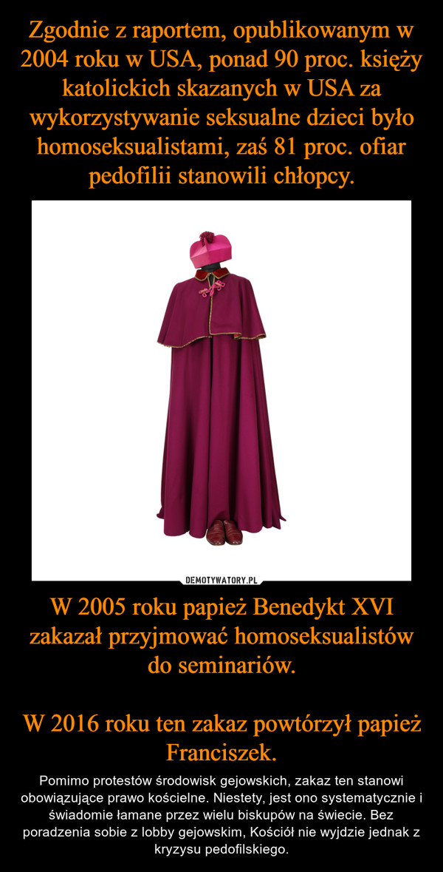 W 2005 roku papież Benedykt XVI zakazał przyjmować homoseksualistów do seminariów.W 2016 roku ten zakaz powtórzył papież Franciszek. – Pomimo protestów środowisk gejowskich, zakaz ten stanowi obowiązujące prawo kościelne. Niestety, jest ono systematycznie i świadomie łamane przez wielu biskupów na świecie. Bez poradzenia sobie z lobby gejowskim, Kościół nie wyjdzie jednak z kryzysu pedofilskiego.