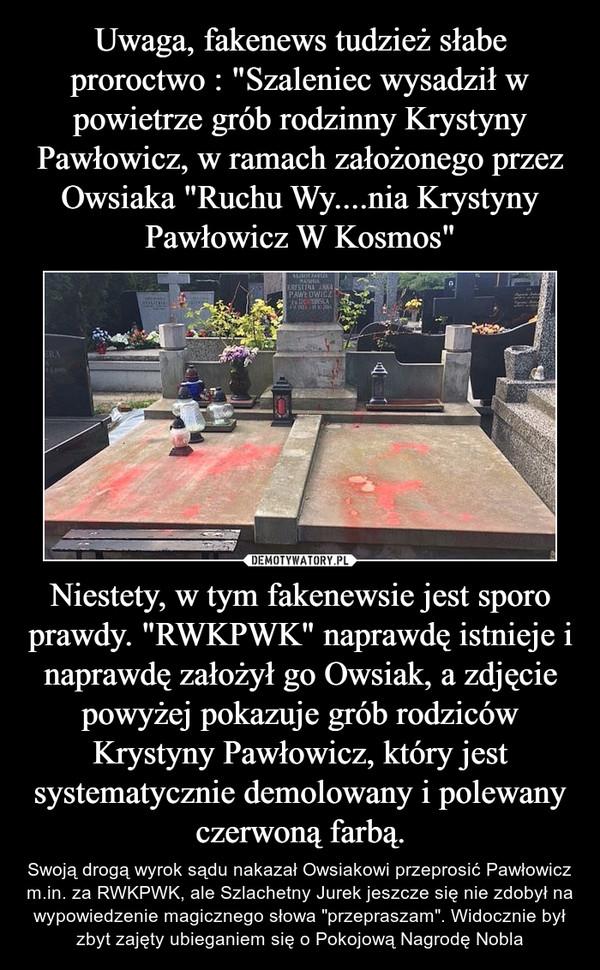 """Niestety, w tym fakenewsie jest sporo prawdy. """"RWKPWK"""" naprawdę istnieje i naprawdę założył go Owsiak, a zdjęcie powyżej pokazuje grób rodziców Krystyny Pawłowicz, który jest systematycznie demolowany i polewany czerwoną farbą. – Swoją drogą wyrok sądu nakazał Owsiakowi przeprosić Pawłowicz m.in. za RWKPWK, ale Szlachetny Jurek jeszcze się nie zdobył na wypowiedzenie magicznego słowa """"przepraszam"""". Widocznie był zbyt zajęty ubieganiem się o Pokojową Nagrodę Nobla"""