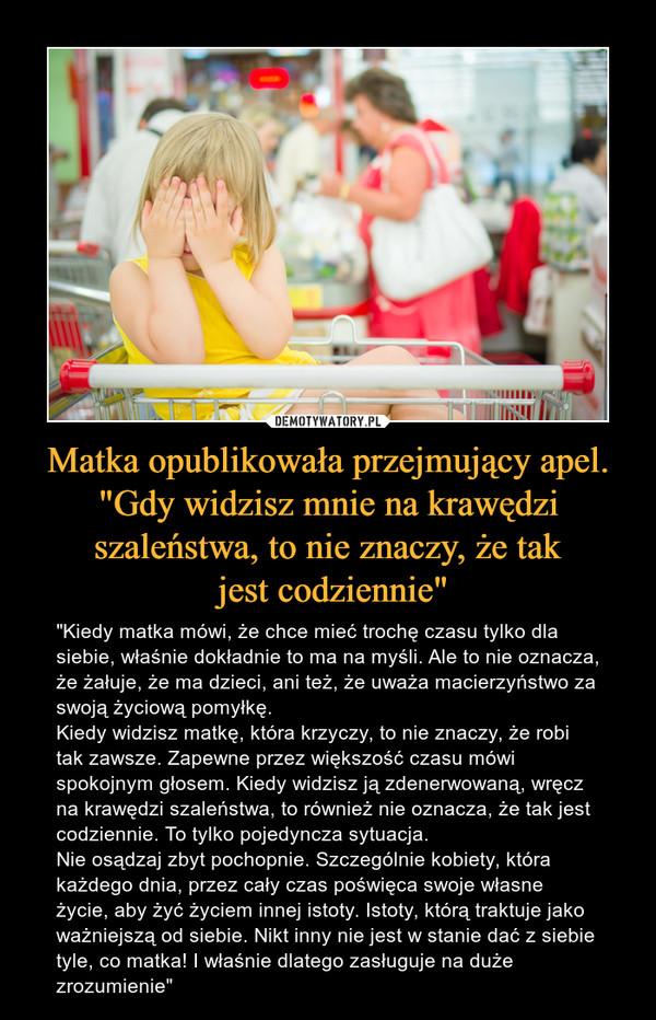 """Matka opublikowała przejmujący apel. """"Gdy widzisz mnie na krawędzi szaleństwa, to nie znaczy, że tak jest codziennie"""" – """"Kiedy matka mówi, że chce mieć trochę czasu tylko dla siebie, właśnie dokładnie to ma na myśli. Ale to nie oznacza, że żałuje, że ma dzieci, ani też, że uważa macierzyństwo za swoją życiową pomyłkę.Kiedy widzisz matkę, która krzyczy, to nie znaczy, że robi tak zawsze. Zapewne przez większość czasu mówi spokojnym głosem. Kiedy widzisz ją zdenerwowaną, wręcz na krawędzi szaleństwa, to również nie oznacza, że tak jest codziennie. To tylko pojedyncza sytuacja.Nie osądzaj zbyt pochopnie. Szczególnie kobiety, która każdego dnia, przez cały czas poświęca swoje własne życie, aby żyć życiem innej istoty. Istoty, którą traktuje jako ważniejszą od siebie. Nikt inny nie jest w stanie dać z siebie tyle, co matka! I właśnie dlatego zasługuje na duże zrozumienie"""""""
