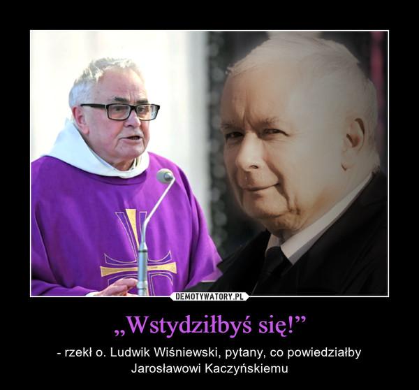 """""""Wstydziłbyś się!"""" – - rzekł o. Ludwik Wiśniewski, pytany, co powiedziałbyJarosławowi Kaczyńskiemu"""