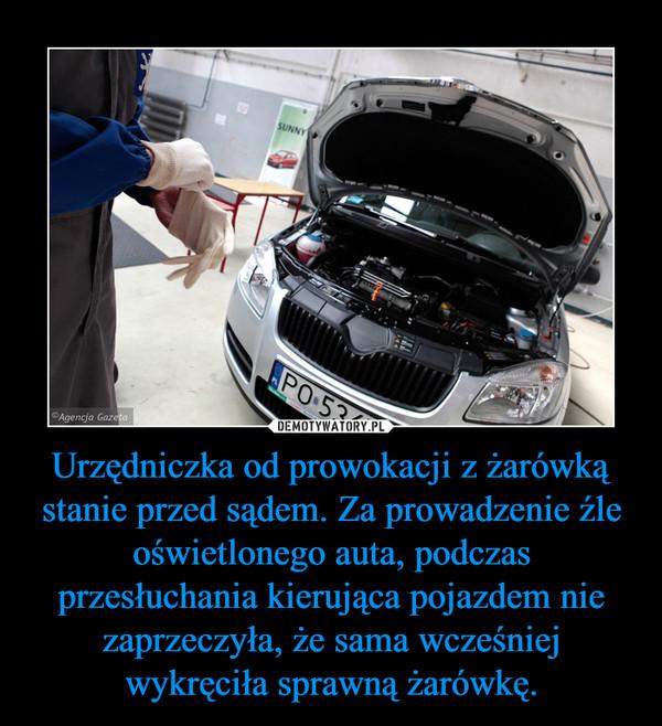 Urzędniczka od prowokacji z żarówką stanie przed sądem. Za prowadzenie źle oświetlonego auta, podczas przesłuchania kierująca pojazdem nie zaprzeczyła, że sama wcześniej wykręciła sprawną żarówkę. –