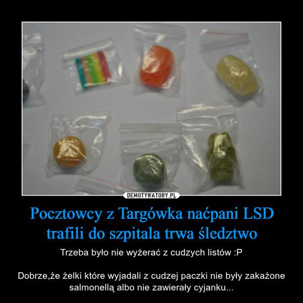 Pocztowcy z Targówka naćpani LSD trafili do szpitala trwaśledztwo – Trzeba było nie wyżerać z cudzych listów :PDobrze,że żelki które wyjadali z cudzej paczki nie były zakażone salmonellą albo nie zawierały cyjanku...