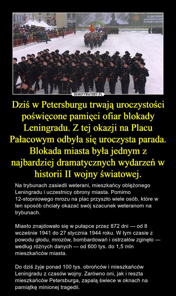 Dziś w Petersburgu trwają uroczystości poświęcone pamięci ofiar blokady Leningradu. Z tej okazji na Placu Pałacowym odbyła się uroczysta parada. Blokada miasta była jednym z najbardziej dramatycznych wydarzeń w historii II wojny światowej. – Na trybunach zasiedli weterani, mieszkańcy oblężonego Leningradu i uczestnicy obrony miasta. Pomimo 12-stopniowego mrozu na plac przyszło wiele osób, które w ten sposób chciały okazać swój szacunek weteranom na trybunach. Miasto znajdowało się w pułapce przez 872 dni — od 8 wcześnie 1941 do 27 stycznia 1944 roku. W tym czasie z powodu głodu, mrozów, bombardowań i ostrzałów zginęło — według różnych danych — od 600 tys. do 1,5 mln mieszkańców miasta.Do dziś żyje ponad 100 tys. obrońców i mieszkańców Leningradu z czasów wojny. Zarówno oni, jak i reszta mieszkańców Petersburga, zapalą świece w oknach na pamiątkę minionej tragedii.