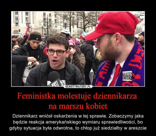 Feministka molestuje dziennikarza na marszu kobiet – Dziennikarz wniósł oskarżenia w tej sprawie. Zobaczymy jaka będzie reakcja amerykańskiego wymiaru sprawiedliwości, bo gdyby sytuacja była odwrotna, to chłop już siedziałby w areszcie
