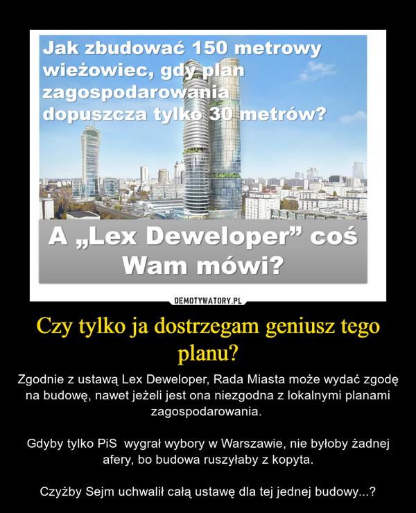 Czy tylko ja dostrzegam geniusz tego planu? – Zgodnie z ustawą Lex Deweloper, Rada Miasta może wydać zgodę na budowę, nawet jeżeli jest ona niezgodna z lokalnymi planami zagospodarowania. Gdyby tylko PiS  wygrał wybory w Warszawie, nie byłoby żadnej afery, bo budowa ruszyłaby z kopyta.Czyżby Sejm uchwalił całą ustawę dla tej jednej budowy...?