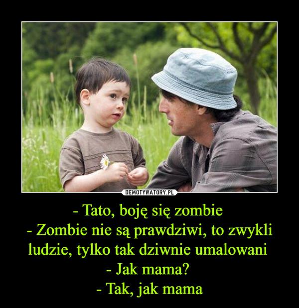 - Tato, boję się zombie - Zombie nie są prawdziwi, to zwykli ludzie, tylko tak dziwnie umalowani - Jak mama? - Tak, jak mama –