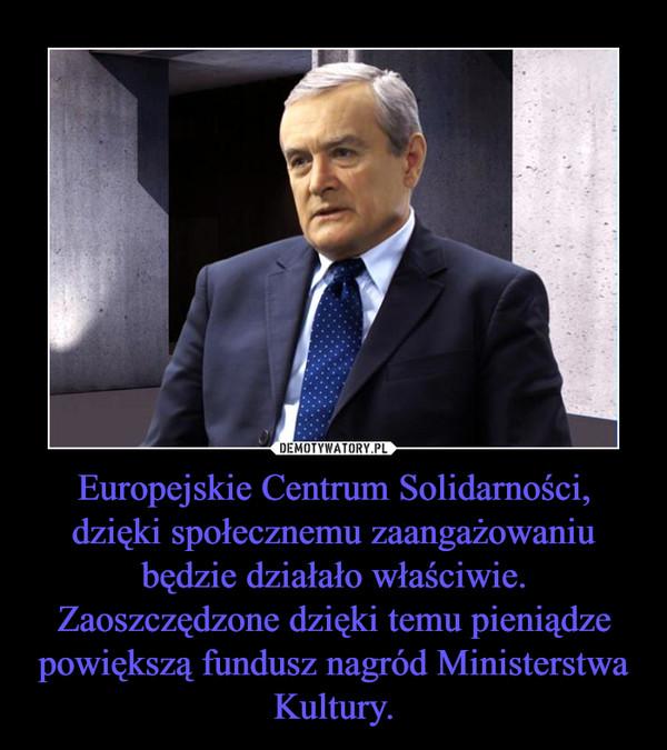 Europejskie Centrum Solidarności, dzięki społecznemu zaangażowaniu będzie działało właściwie. Zaoszczędzone dzięki temu pieniądze powiększą fundusz nagród Ministerstwa Kultury. –