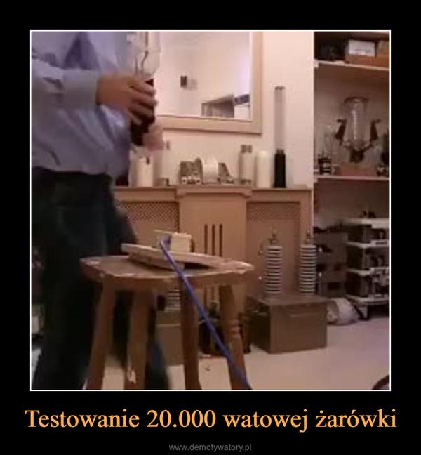 Testowanie 20.000 watowej żarówki –