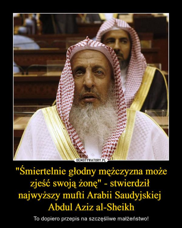 """""""Śmiertelnie głodny mężczyzna może zjeść swoją żonę"""" - stwierdził najwyższy mufti Arabii Saudyjskiej Abdul Aziz al-Sheikh – To dopiero przepis na szczęśliwe małżeństwo!"""