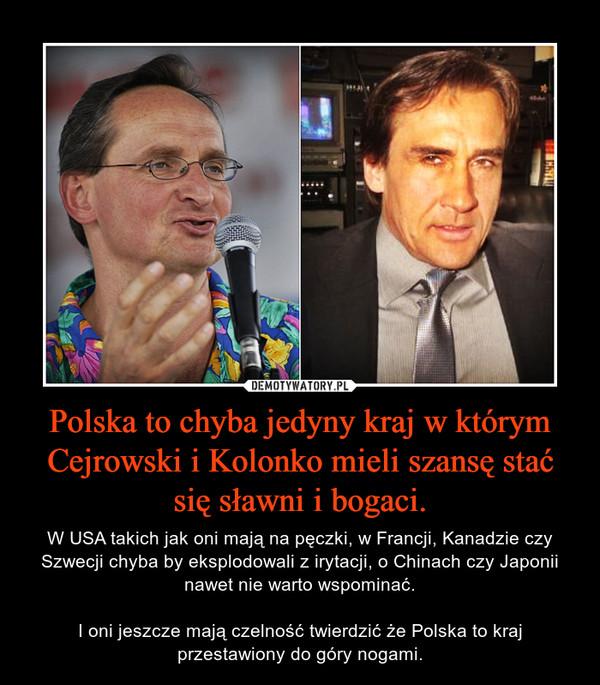 Polska to chyba jedyny kraj w którym Cejrowski i Kolonko mieli szansę stać się sławni i bogaci. – W USA takich jak oni mają na pęczki, w Francji, Kanadzie czy Szwecji chyba by eksplodowali z irytacji, o Chinach czy Japonii nawet nie warto wspominać.I oni jeszcze mają czelność twierdzić że Polska to kraj przestawiony do góry nogami.