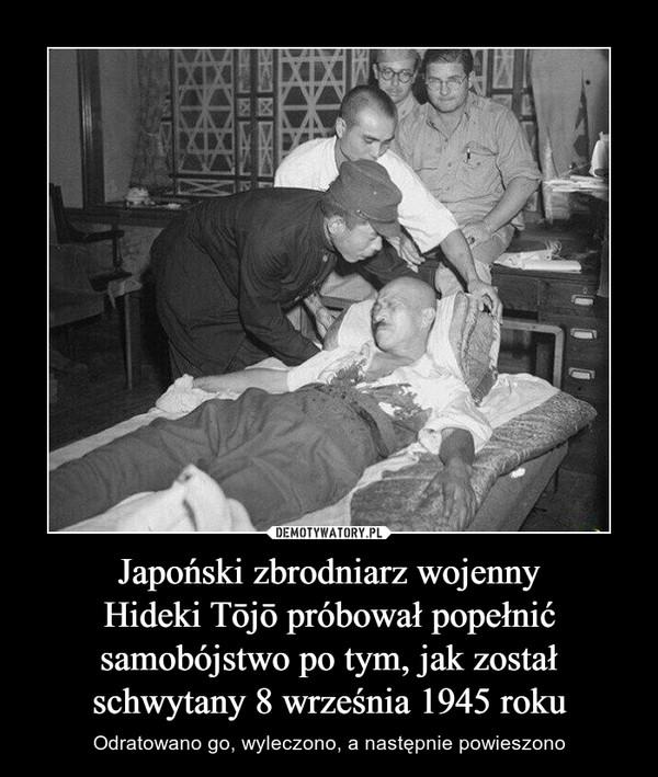 Japoński zbrodniarz wojennyHideki Tōjō próbował popełnićsamobójstwo po tym, jak zostałschwytany 8 września 1945 roku – Odratowano go, wyleczono, a następnie powieszono